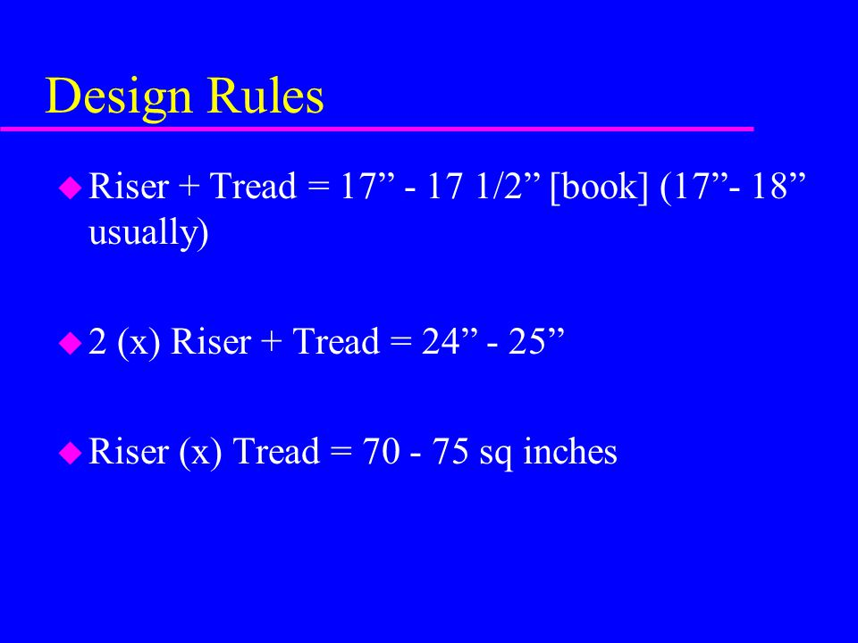 Design Rules Riser + Tread = 17 - 17 1/2 [book] (17 - 18 usually)
